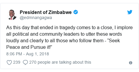 """Twitter post by @edmnangagwa: As this day that ended in tragedy comes to a close, I implore all political and community leaders to utter these words loudly and clearly to all those who follow them - """"Seek Peace and Pursue it!"""""""