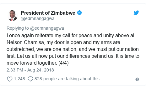 Twitter post by @edmnangagwa: I once again reiterate my call for peace and unity above all. Nelson Chamisa, my door is open and my arms are outstretched, we are one nation, and we must put our nation first. Let us all now put our differences behind us. It is time to move forward together. (4/4)
