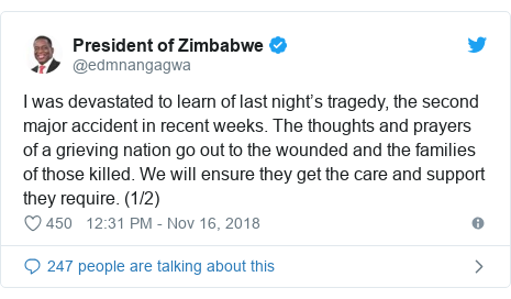 Twitter post by @edmnangagwa: I was devastated to learn of last night's tragedy, the second major accident in recent weeks. The thoughts and prayers of a grieving nation go out to the wounded and the families of those killed. We will ensure they get the care and support they require. (1/2)