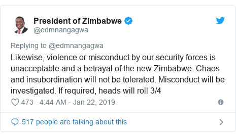 Twitter post by @edmnangagwa: Likewise, violence or misconduct by our security forces is unacceptable and a betrayal of the new Zimbabwe. Chaos and insubordination will not be tolerated. Misconduct will be investigated. If required, heads will roll 3/4
