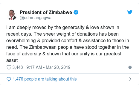 Twitter post by @edmnangagwa: I am deeply moved by the generosity & love shown in recent days. The sheer weight of donations has been overwhelming & provided comfort & assistance to those in need. The Zimbabwean people have stood together in the face of adversity & shown that our unity is our greatest asset