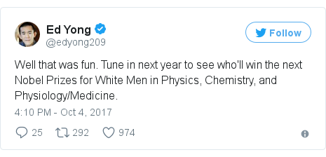 Twitter post by @edyong209: Well that was fun. Tune in next year to see who'll win the next Nobel Prizes for White Men in Physics, Chemistry, and Physiology/Medicine.