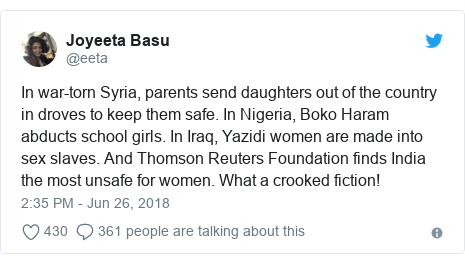 Twitter post by @eeta: In war-torn Syria, parents send daughters out of the country in droves to keep them safe. In Nigeria, Boko Haram abducts school girls. In Iraq, Yazidi women are made into sex slaves. And Thomson Reuters Foundation finds India the most unsafe for women. What a crooked fiction!