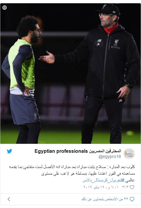تويتر رسالة بعث بها @egypro18: كلوب بعد المبارة   صلاح يثبت مباراة بعد مباراة انه الأفضل لست متفاجئ بما يقدمه مساهمته في الفوز اعتدنا عليها، ببساطة هو لاعب على مستوى عالمي.#ليفربول_كريستال_بالاس