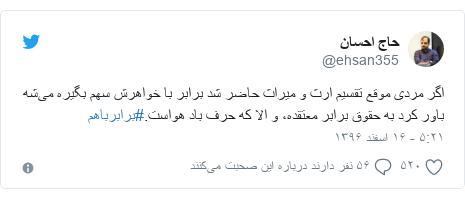 پست توییتر از @ehsan355: اگر مردی موقع تقسیم ارث و میراث حاضر شد برابر با خواهرش سهم بگیره میشه باور کرد به حقوق برابر معتقده، و الا که حرف باد هواست.#برابرباهم