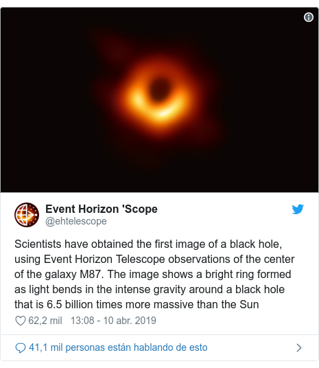 Publicación de Twitter por @ehtelescope: Scientists have obtained the first image of a black hole, using Event Horizon Telescope observations of the center of the galaxy M87. The image shows a bright ring formed as light bends in the intense gravity around a black hole that is 6.5 billion times more massive than the Sun