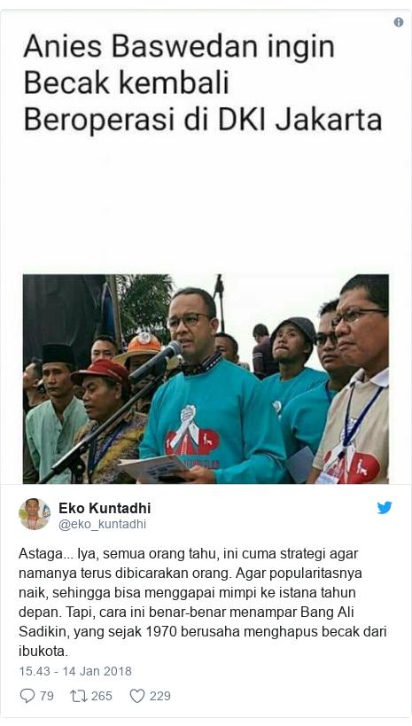 Twitter pesan oleh @eko_kuntadhi: Astaga... Iya, semua orang tahu, ini cuma strategi agar namanya terus dibicarakan orang. Agar popularitasnya naik, sehingga bisa menggapai mimpi ke istana tahun depan. Tapi, cara ini benar-benar menampar Bang Ali Sadikin, yang sejak 1970 berusaha menghapus becak dari ibukota.