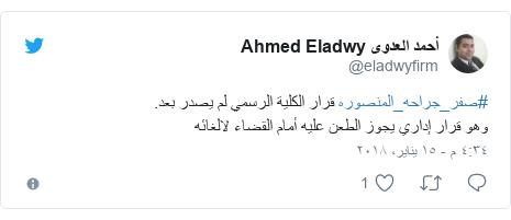 تويتر رسالة بعث بها @eladwyfirm: #صفر_جراحه_المنصوره قرار الكلية الرسمي لم يصدر بعد.وهو قرار إداري يجوز الطعن عليه أمام القضاء لالغائه