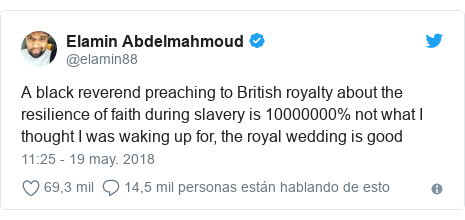 Publicación de Twitter por @elamin88: A black reverend preaching to British royalty about the resilience of faith during slavery is 10000000% not what I thought I was waking up for, the royal wedding is good