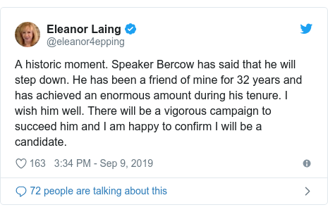 Twitter post by @eleanor4epping: A historic moment. Speaker Bercow has said that he will step down. He has been a friend of mine for 32 years and has achieved an enormous amount during his tenure. I wish him well. There will be a vigorous campaign to succeed him and I am happy to confirm I will be a candidate.