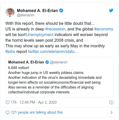 Twitter post by @elerianm: With this report, there should be little doubt that...US is already in deep #recession, and the global #economy will be too#Unemployment indicators will worsen beyond the horrid levels seen post 2008 crisis, andThis may show up as early as early May in the monthly #jobs report