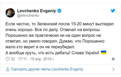 Twitter пост, автор: @elevchenko: Если честно, то Зеленский после 15-20 минут выглядел очень хорошо. Все по делу. Отвечал на вопросы.Порошенко же практически ни на один вопрос не ответил, но умело говорил. Думаю, что Порошенко мало кто верит и он не переубедил. А вообще круть, что есть дебаты! Слава Україні! 🇺🇦