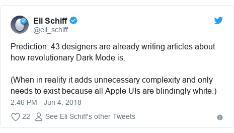 Twitter post by @eli_schiff: Prediction  43 designers are already writing articles about how revolutionary Dark Mode is.(When in reality it adds unnecessary complexity and only needs to exist because all Apple UIs are blindingly white.)