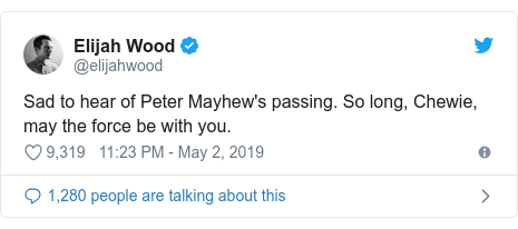 Twitter post by @elijahwood: Sad to hear of Peter Mayhew's passing. So long, Chewie, may the force be with you.