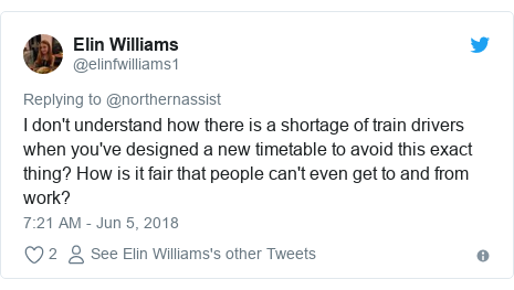 Twitter post by @elinfwilliams1: I don't understand how there is a shortage of train drivers when you've designed a new timetable to avoid this exact thing? How is it fair that people can't even get to and from work?