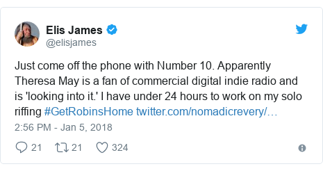 Twitter post by @elisjames: Just come off the phone with Number 10. Apparently Theresa May is a fan of commercial digital indie radio and is 'looking into it.' I have under 24 hours to work on my solo riffing #GetRobinsHome