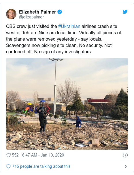 Twitter post by @elizapalmer: CBS crew just visited the #Ukrainian airlines crash site west of Tehran. Nine am local time. Virtually all pieces of the plane were removed yesterday - say locals. Scavengers now picking site clean. No security. Not cordoned off. No sign of any investigators.