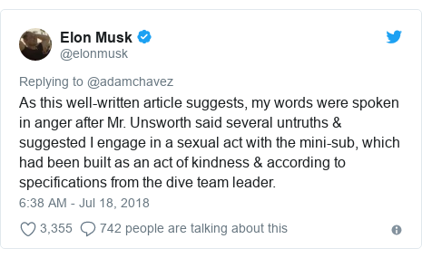 Twitter post by @elonmusk: As this well-written article suggests, my words were spoken in anger after Mr. Unsworth said several untruths & suggested I engage in a sexual act with the mini-sub, which had been built as an act of kindness & according to specifications from the dive team leader.