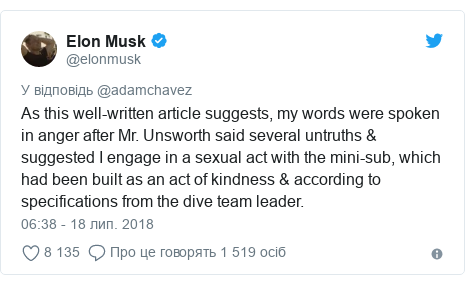 Twitter допис, автор: @elonmusk: As this well-written article suggests, my words were spoken in anger after Mr. Unsworth said several untruths & suggested I engage in a sexual act with the mini-sub, which had been built as an act of kindness & according to specifications from the dive team leader.
