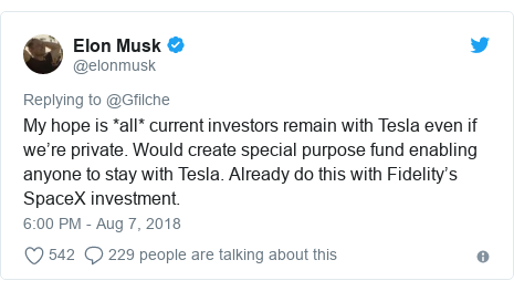 Twitter post by @elonmusk: My hope is *all* current investors remain with Tesla even if we're private. Would create special purpose fund enabling anyone to stay with Tesla. Already do this with Fidelity's SpaceX investment.