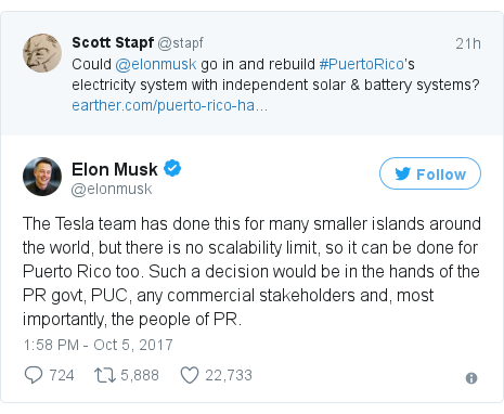 Twitter post by @elonmusk: The Tesla team has done this for many smaller islands around the world, but there is no scalability limit, so it can be done for Puerto Rico too. Such a decision would be in the hands of the PR govt, PUC, any commercial stakeholders and, most importantly, the people of PR.