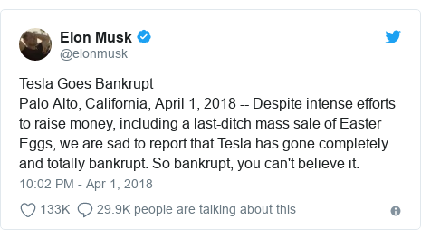 Twitter post by @elonmusk: Tesla Goes BankruptPalo Alto, California, April 1, 2018 -- Despite intense efforts to raise money, including a last-ditch mass sale of Easter Eggs, we are sad to report that Tesla has gone completely and totally bankrupt. So bankrupt, you can't believe it.