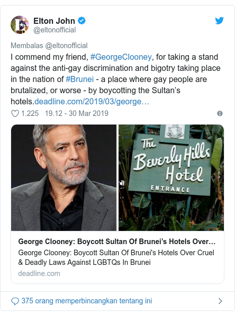 Twitter pesan oleh @eltonofficial: I commend my friend, #GeorgeClooney, for taking a stand against the anti-gay discrimination and bigotry taking place in the nation of #Brunei - a place where gay people are brutalized, or worse - by boycotting the Sultan's hotels.