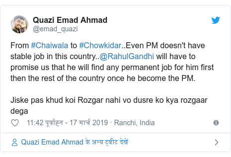 ट्विटर पोस्ट @emad_quazi: From #Chaiwala to #Chowkidar..Even PM doesn't have stable job in this country..@RahulGandhi will have to promise us that he will find any permanent job for him first then the rest of the country once he become the PM.Jiske pas khud koi Rozgar nahi vo dusre ko kya rozgaar dega