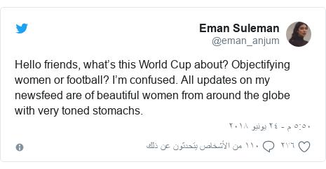 تويتر رسالة بعث بها @eman_anjum: Hello friends, what's this World Cup about? Objectifying women or football? I'm confused. All updates on my newsfeed are of beautiful women from around the globe with very toned stomachs.