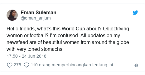 Twitter pesan oleh @eman_anjum: Hello friends, what's this World Cup about? Objectifying women or football? I'm confused. All updates on my newsfeed are of beautiful women from around the globe with very toned stomachs.