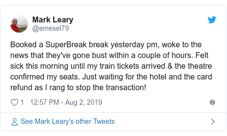 Twitter post by @emesel79: Booked a SuperBreak break yesterday pm, woke to the news that they've gone bust within a couple of hours. Felt sick this morning until my train tickets arrived & the theatre confirmed my seats. Just waiting for the hotel and the card refund as I rang to stop the transaction!