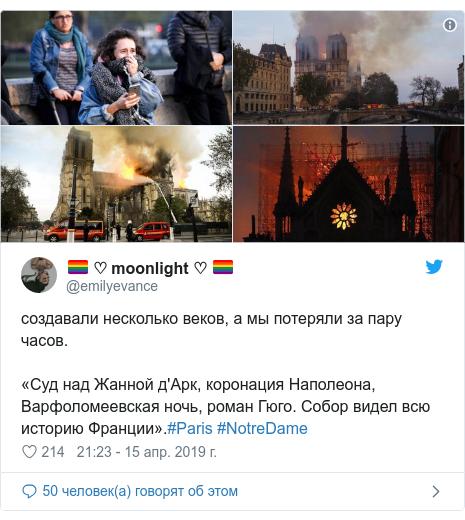 Twitter пост, автор: @emilyevance: создавали несколько веков, а мы потеряли за пару часов.«Суд над Жанной д'Арк, коронация Наполеона, Варфоломеевская ночь, роман Гюго. Собор видел всю историю Франции».#Paris #NotreDame