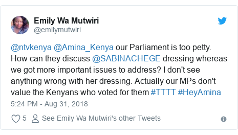 Twitter post by @emilymutwiri: @ntvkenya @Amina_Kenya our Parliament is too petty. How can they discuss @SABINACHEGE dressing whereas we got more important issues to address? I don't see anything wrong with her dressing. Actually our MPs don't value the Kenyans who voted for them #TTTT #HeyAmina