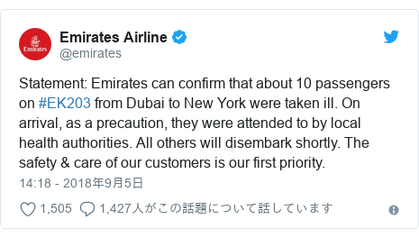 Twitter post by @emirates: Statement  Emirates can confirm that about 10 passengers on #EK203 from Dubai to New York were taken ill. On arrival, as a precaution, they were attended to by local health authorities. All others will disembark shortly. The safety & care of our customers is our first priority.