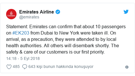 @emirates tarafından yapılan Twitter paylaşımı: Statement  Emirates can confirm that about 10 passengers on #EK203 from Dubai to New York were taken ill. On arrival, as a precaution, they were attended to by local health authorities. All others will disembark shortly. The safety & care of our customers is our first priority.