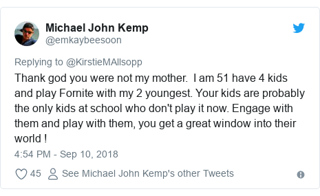 Twitter post by @emkaybeesoon: Thank god you were not my mother.  I am 51 have 4 kids and play Fornite with my 2 youngest. Your kids are probably the only kids at school who don't play it now. Engage with them and play with them, you get a great window into their world !