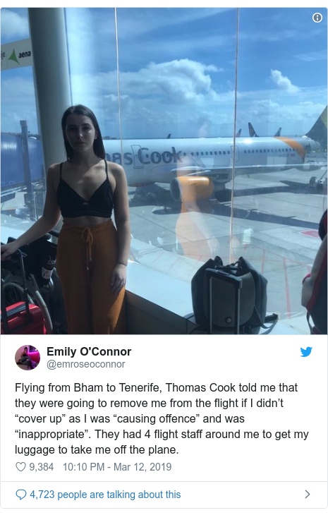 """Twitter post by @emroseoconnor: Flying from Bham to Tenerife, Thomas Cook told me that they were going to remove me from the flight if I didn't """"cover up"""" as I was """"causing offence"""" and was """"inappropriate"""". They had 4 flight staff around me to get my luggage to take me off the plane."""