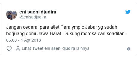 Twitter pesan oleh @enisadjudira: Jangan cederai para atlet Paralympic Jabar yg sudah berjuang demi Jawa Barat. Dukung mereka cari keadilan.