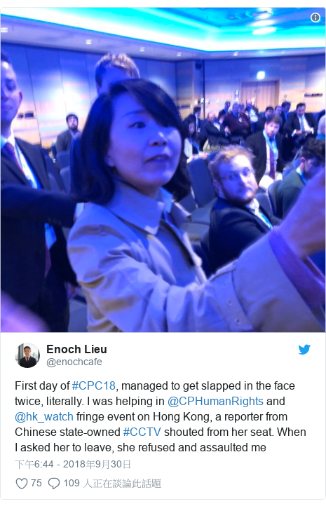 Twitter 用戶名 @enochcafe: First day of #CPC18, managed to get slapped in the face twice, literally. I was helping in @CPHumanRights and @hk_watch fringe event on Hong Kong, a reporter from Chinese state-owned #CCTV shouted from her seat. When I asked her to leave, she refused and assaulted me