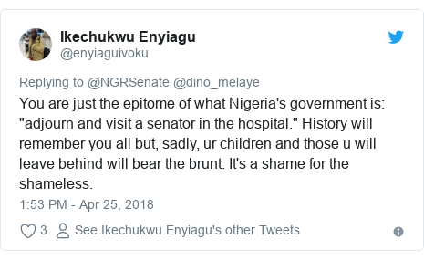 "Twitter post by @enyiaguivoku: You are just the epitome of what Nigeria's government is  ""adjourn and visit a senator in the hospital."" History will remember you all but, sadly, ur children and those u will leave behind will bear the brunt. It's a shame for the shameless."