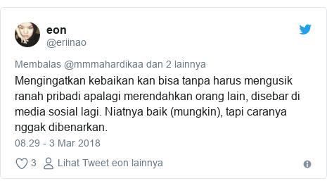 Twitter pesan oleh @eriinao: Mengingatkan kebaikan kan bisa tanpa harus mengusik ranah pribadi apalagi merendahkan orang lain, disebar di media sosial lagi. Niatnya baik (mungkin), tapi caranya nggak dibenarkan.
