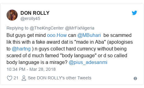 """Twitter post by @erolly45: But guys get mind  can @MBuhari  be scammed lik this with a fake award dat is """"made in Aba"""" (apologises to @hartng ) n guys collect hard currency without being scared of d much famed """"body language"""" or d so called body language is a mirage? @pius_adesanmi"""