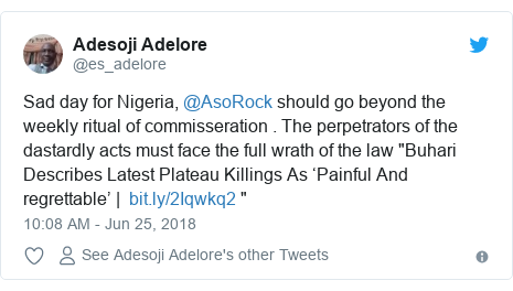 """Twitter post by @es_adelore: Sad day for Nigeria, @AsoRock should go beyond the weekly ritual of commisseration . The perpetrators of the dastardly acts must face the full wrath of the law """"Buhari Describes Latest Plateau Killings As 'Painful And regrettable' 