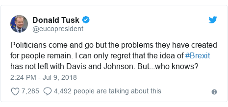 Twitter post by @eucopresident: Politicians come and go but the problems they have created for people remain. I can only regret that the idea of #Brexit has not left with Davis and Johnson. But...who knows?