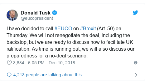Twitter post by @eucopresident: I have decided to call #EUCO on #Brexit (Art. 50) on Thursday. We will not renegotiate the deal, including the backstop, but we are ready to discuss how to facilitate UK ratification. As time is running out, we will also discuss our preparedness for a no-deal scenario.