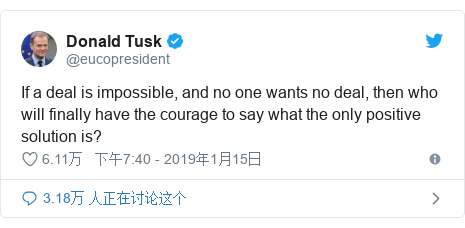 Twitter 用户名 @eucopresident: If a deal is impossible, and no one wants no deal, then who will finally have the courage to say what the only positive solution is?