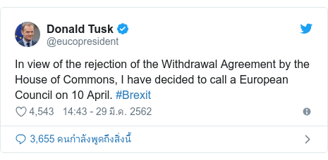 Twitter โพสต์โดย @eucopresident: In view of the rejection of the Withdrawal Agreement by the House of Commons, I have decided to call a European Council on 10 April. #Brexit