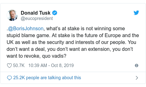 Twitter post by @eucopresident: .@BorisJohnson, what's at stake is not winning some stupid blame game. At stake is the future of Europe and the UK as well as the security and interests of our people. You don't want a deal, you don't want an extension, you don't want to revoke, quo vadis?