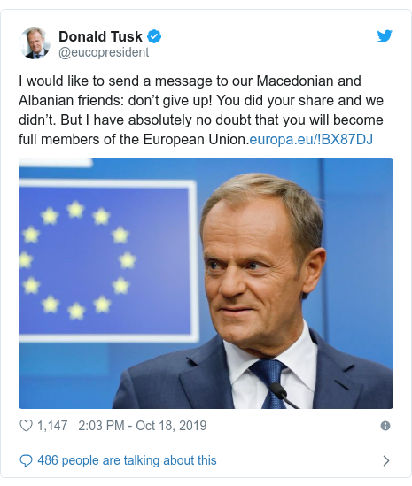 Twitter post by @eucopresident: I would like to send a message to our Macedonian and Albanian friends  don't give up! You did your share and we didn't. But I have absolutely no doubt that you will become full members of the European Union.