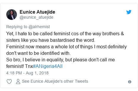 Twitter post by @eunice_atuejide: Yet, I hate to be called feminist cos of the way brothers & sisters like you have bastardised the word.Feminist now means a whole lot of things I most definitely don't want to be identified with.So bro, I believe in equality, but please don't call me feminist! Tnx#ANigeria4All